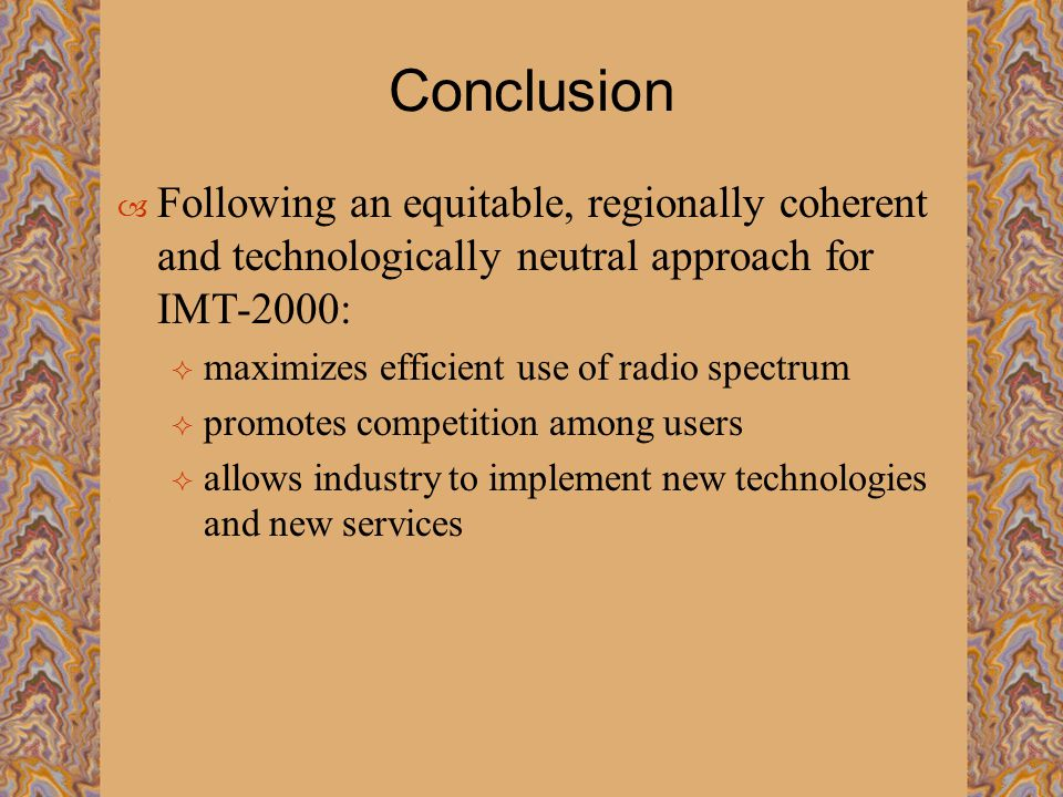 Conclusion  Following an equitable, regionally coherent and technologically neutral approach for IMT-2000:  maximizes efficient use of radio spectrum  promotes competition among users  allows industry to implement new technologies and new services