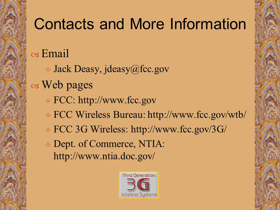 Contacts and More Information  Email  Jack Deasy, jdeasy@fcc.gov  Web pages  FCC: http://www.fcc.gov  FCC Wireless Bureau: http://www.fcc.gov/wtb/  FCC 3G Wireless: http://www.fcc.gov/3G/  Dept.