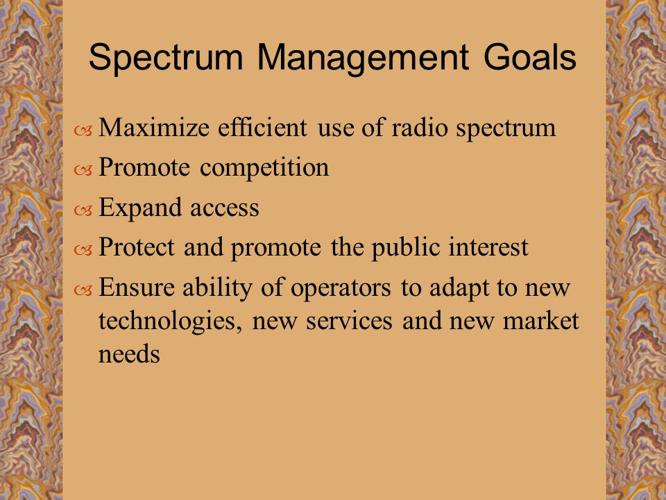 Spectrum Management Goals  Maximize efficient use of radio spectrum  Promote competition  Expand access  Protect and promote the public interest  Ensure ability of operators to adapt to new technologies, new services and new market needs