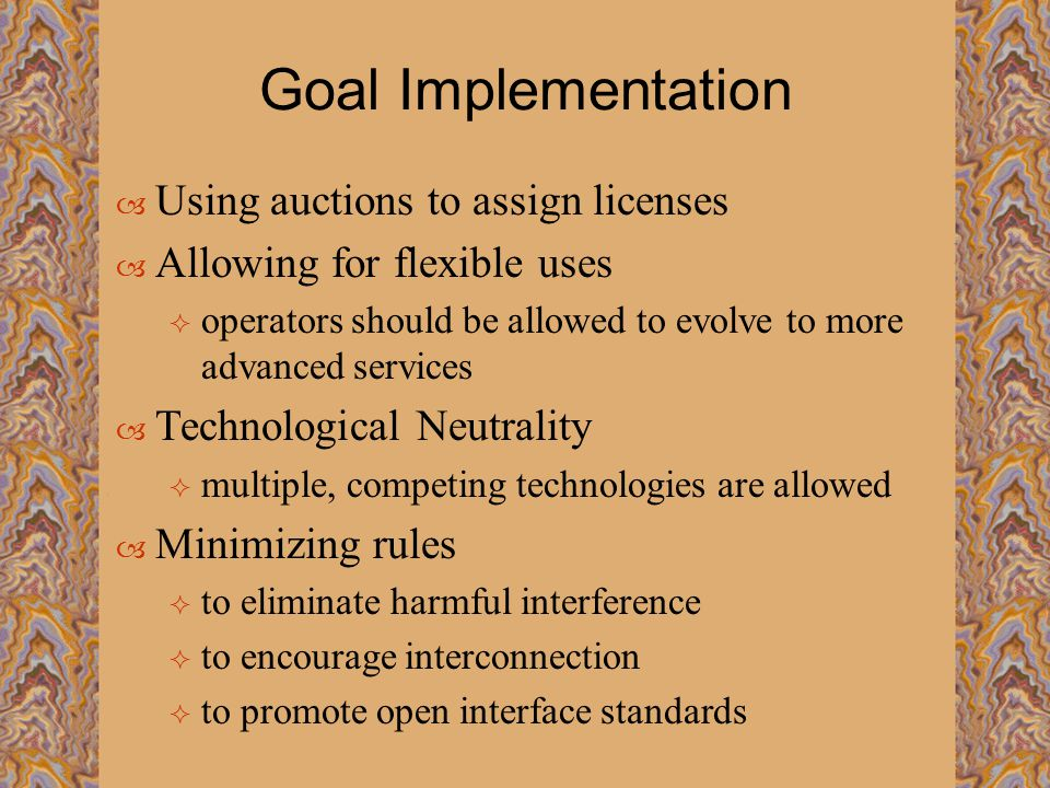 Goal Implementation  Using auctions to assign licenses  Allowing for flexible uses  operators should be allowed to evolve to more advanced services  Technological Neutrality  multiple, competing technologies are allowed  Minimizing rules  to eliminate harmful interference  to encourage interconnection  to promote open interface standards
