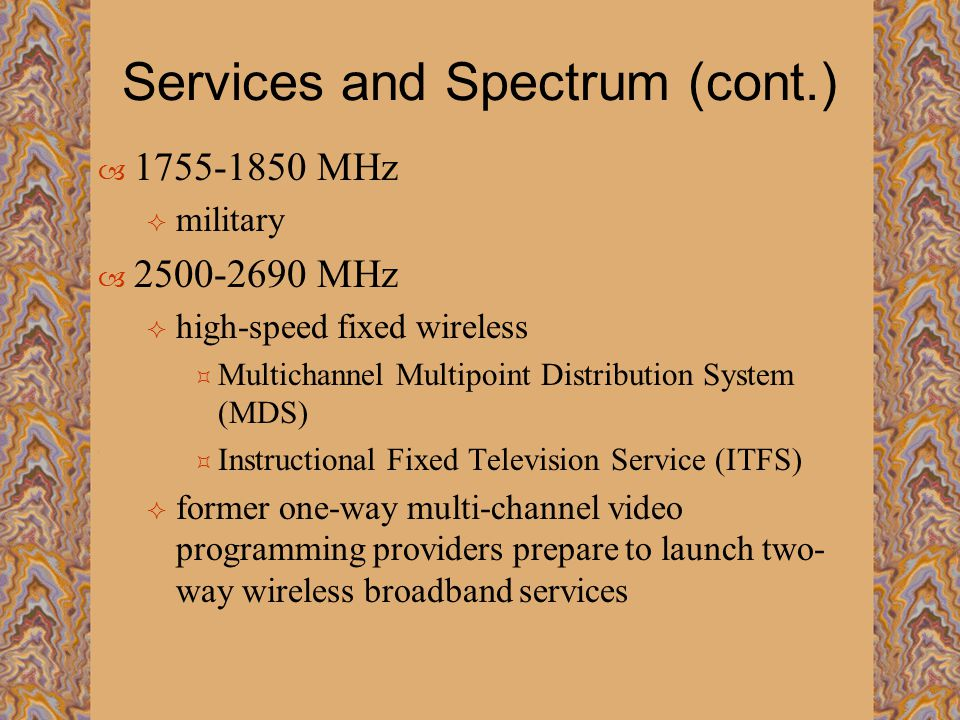 Services and Spectrum (cont.)  1755-1850 MHz  military  2500-2690 MHz  high-speed fixed wireless  Multichannel Multipoint Distribution System (MDS)  Instructional Fixed Television Service (ITFS)  former one-way multi-channel video programming providers prepare to launch two- way wireless broadband services