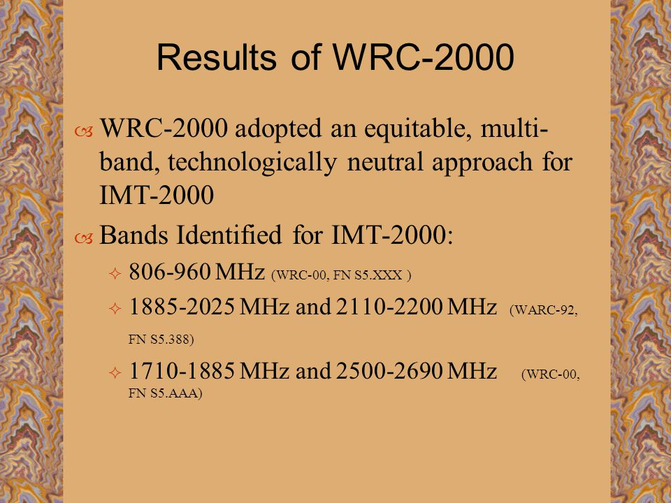 Results of WRC-2000  WRC-2000 adopted an equitable, multi- band, technologically neutral approach for IMT-2000  Bands Identified for IMT-2000:  806-960 MHz (WRC-00, FN S5.XXX )  1885-2025 MHz and 2110-2200 MHz (WARC-92, FN S5.388)  1710-1885 MHz and 2500-2690 MHz (WRC-00, FN S5.AAA)