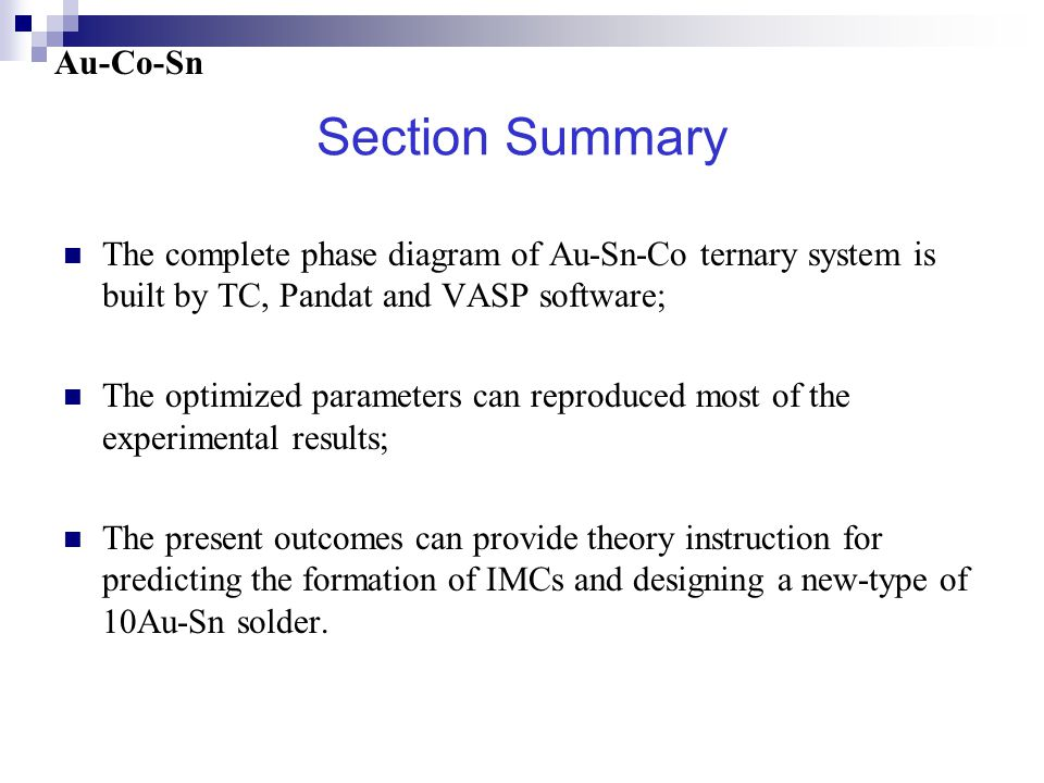 Section Summary The complete phase diagram of Au-Sn-Co ternary system is built by TC, Pandat and VASP software; The optimized parameters can reproduced most of the experimental results; The present outcomes can provide theory instruction for predicting the formation of IMCs and designing a new-type of 10Au-Sn solder.