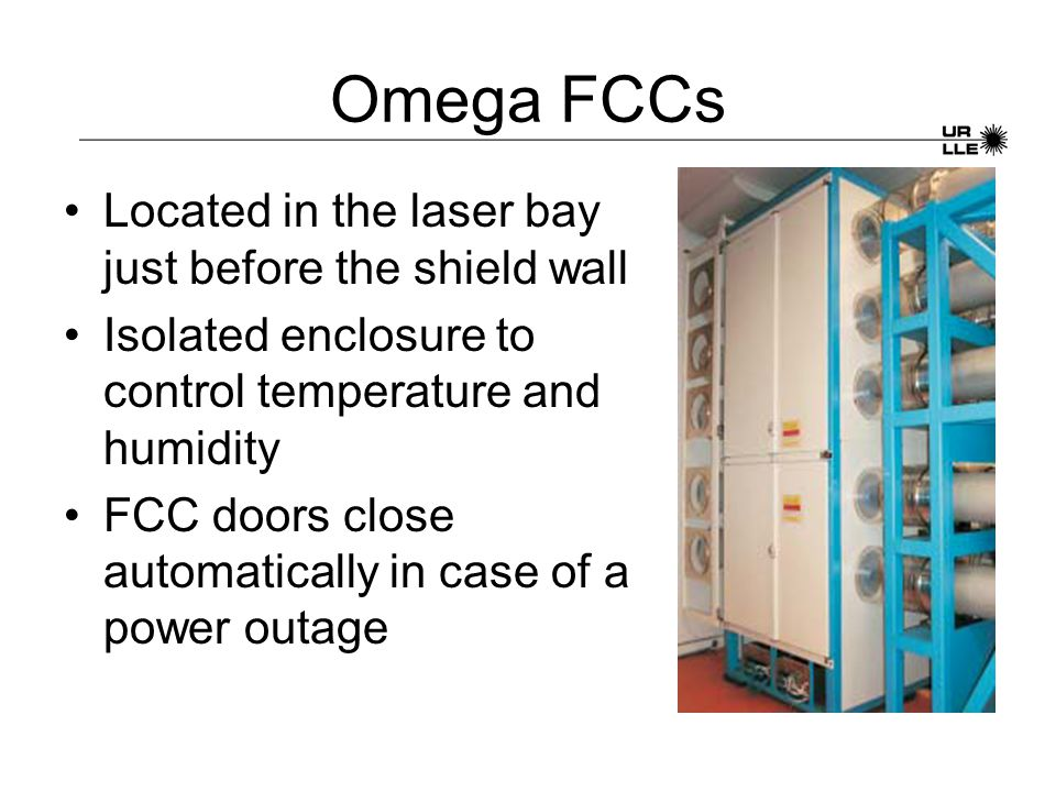Omega FCCs Located in the laser bay just before the shield wall Isolated enclosure to control temperature and humidity FCC doors close automatically i
