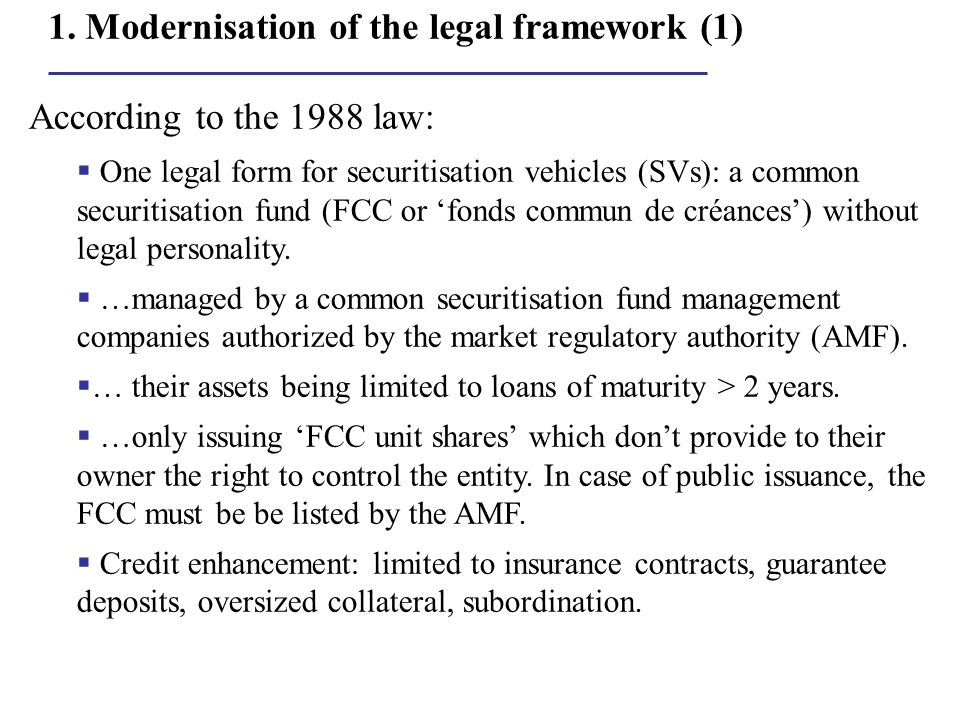 1. Modernisation of the legal framework (1) According to the 1988 law:  One legal form for securitisation vehicles (SVs): a common securitisation fun