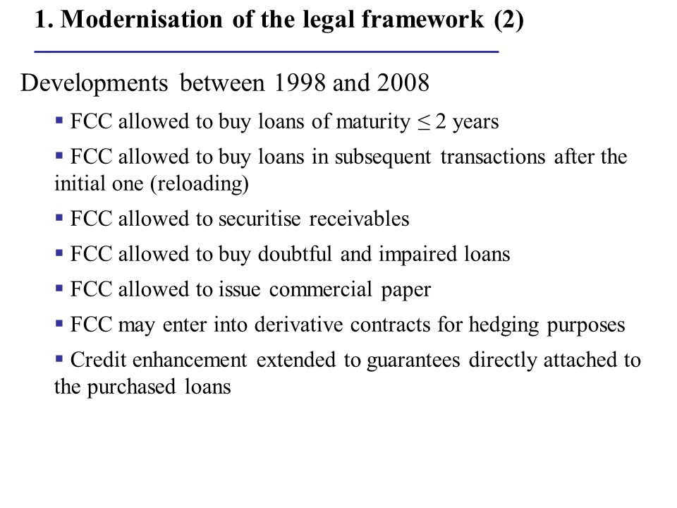 1. Modernisation of the legal framework (2) Developments between 1998 and 2008  FCC allowed to buy loans of maturity ≤ 2 years  FCC allowed to buy l
