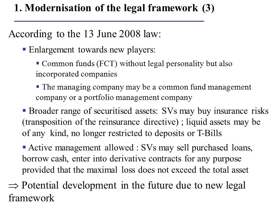 1. Modernisation of the legal framework (3) According to the 13 June 2008 law:  Enlargement towards new players:  Common funds (FCT) without legal p