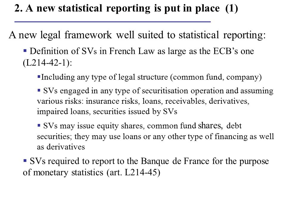 2. A new statistical reporting is put in place (1) A new legal framework well suited to statistical reporting:  Definition of SV s in French Law as l