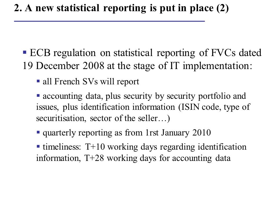 2. A new statistical reporting is put in place (2)  ECB regulation on statistical reporting of FVCs dated 19 December 2008 at the stage of IT impleme