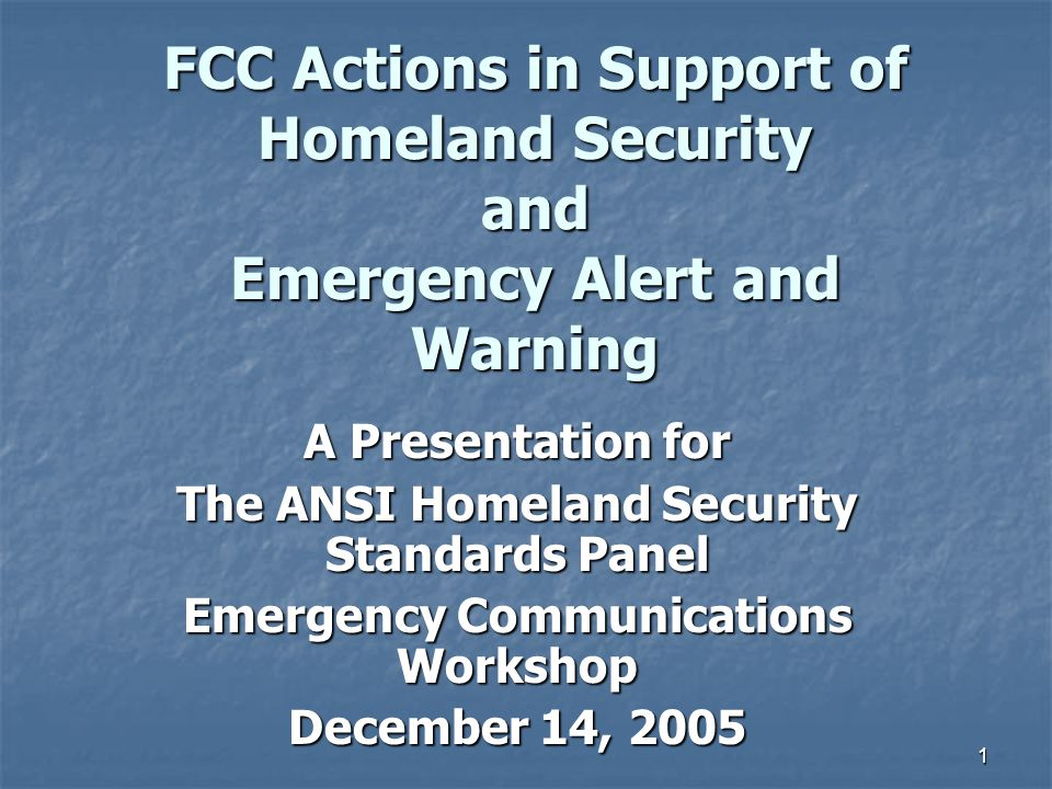 1 FCC Actions in Support of Homeland Security and Emergency Alert and Warning A Presentation for The ANSI Homeland Security Standards Panel Emergency Communications Workshop December 14, 2005