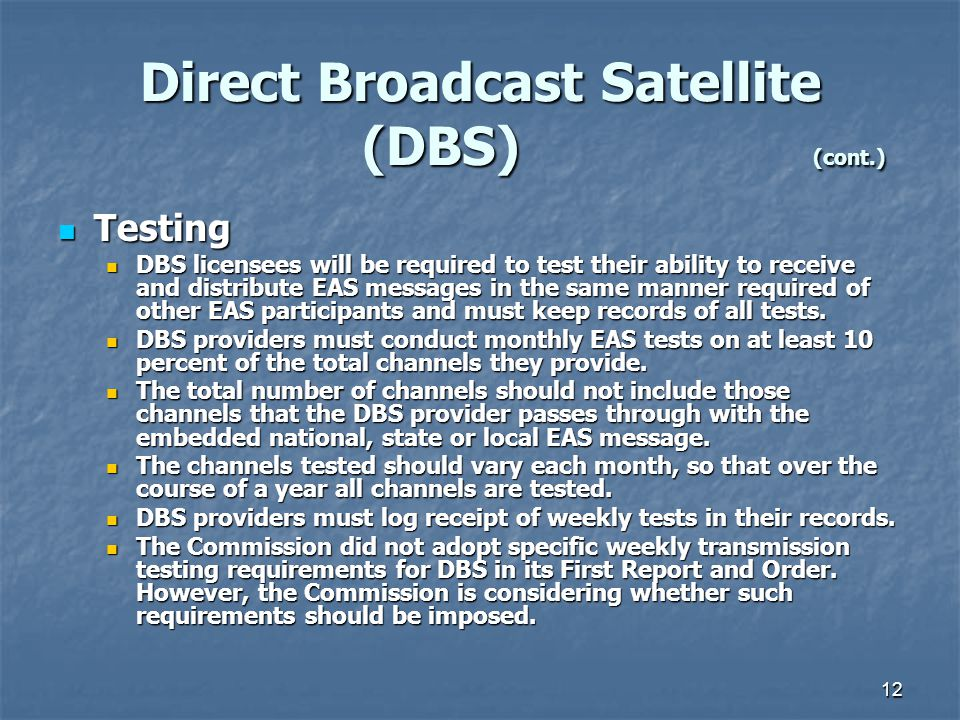 12 Direct Broadcast Satellite (DBS) (cont.) Testing Testing DBS licensees will be required to test their ability to receive and distribute EAS messages in the same manner required of other EAS participants and must keep records of all tests.
