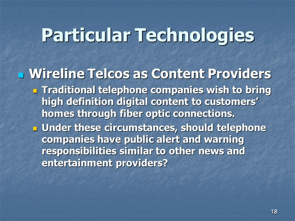 18 Particular Technologies Wireline Telcos as Content Providers Wireline Telcos as Content Providers Traditional telephone companies wish to bring high definition digital content to customers' homes through fiber optic connections.