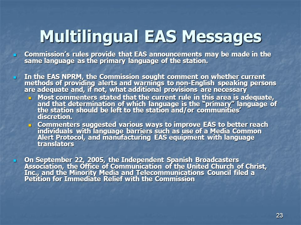 23 Multilingual EAS Messages Commission's rules provide that EAS announcements may be made in the same language as the primary language of the station.