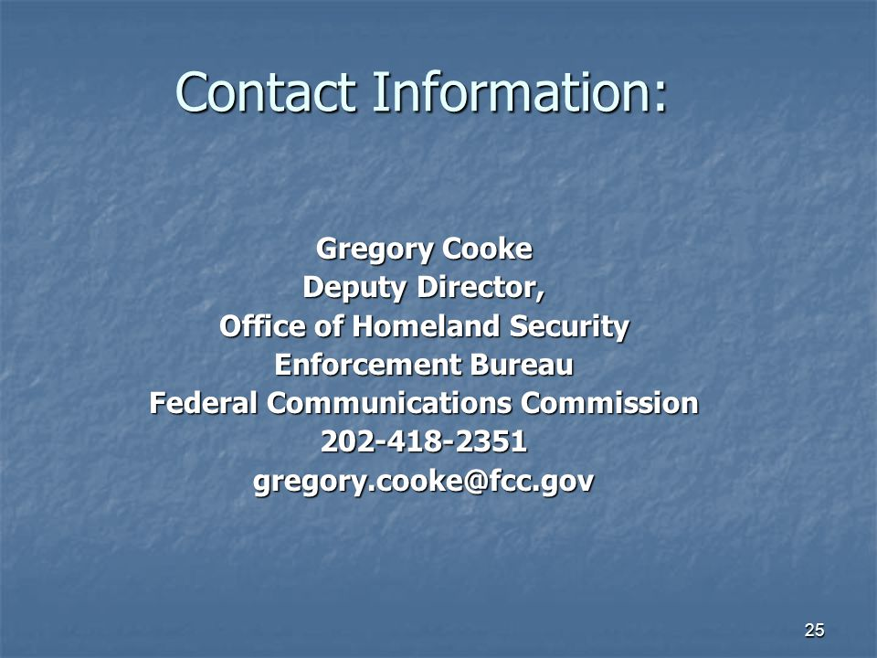 25 Contact Information: Gregory Cooke Deputy Director, Office of Homeland Security Enforcement Bureau Federal Communications Commission 202-418-2351gregory.cooke@fcc.gov