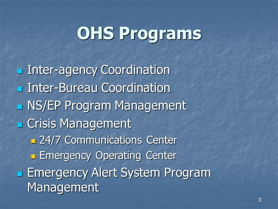 3 OHS Programs Inter-agency Coordination Inter-agency Coordination Inter-Bureau Coordination Inter-Bureau Coordination NS/EP Program Management NS/EP Program Management Crisis Management Crisis Management 24/7 Communications Center 24/7 Communications Center Emergency Operating Center Emergency Operating Center Emergency Alert System Program Management Emergency Alert System Program Management
