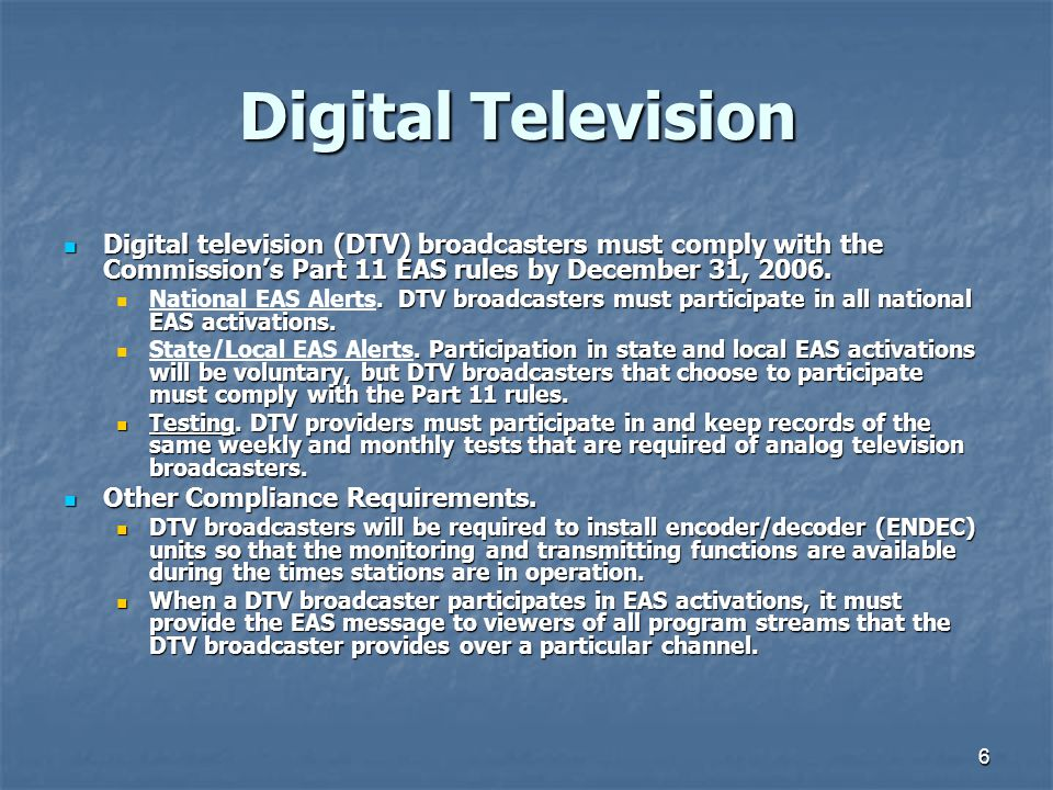 6 Digital Television Digital television (DTV) broadcasters must comply with the Commission's Part 11 EAS rules by December 31, 2006.