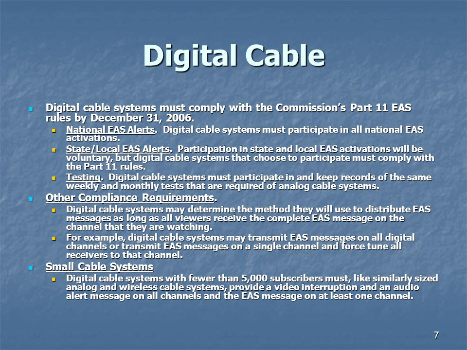 7 Digital Cable Digital cable systems must comply with the Commission's Part 11 EAS rules by December 31, 2006.