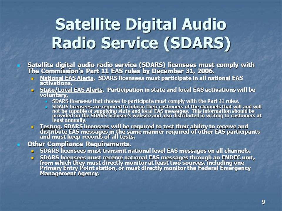 9 Satellite Digital Audio Radio Service (SDARS) Satellite digital audio radio service (SDARS) licensees must comply with The Commission's Part 11 EAS rules by December 31, 2006.