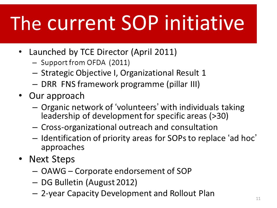 11 Launched by TCE Director (April 2011) – Support from OFDA (2011) – Strategic Objective I, Organizational Result 1 – DRR FNS framework programme (pillar III) Our approach – Organic network of 'volunteers' with individuals taking leadership of development for specific areas (>30) – Cross-organizational outreach and consultation – Identification of priority areas for SOPs to replace 'ad hoc' approaches Next Steps – OAWG – Corporate endorsement of SOP – DG Bulletin (August 2012) – 2-year Capacity Development and Rollout Plan The current SOP initiative