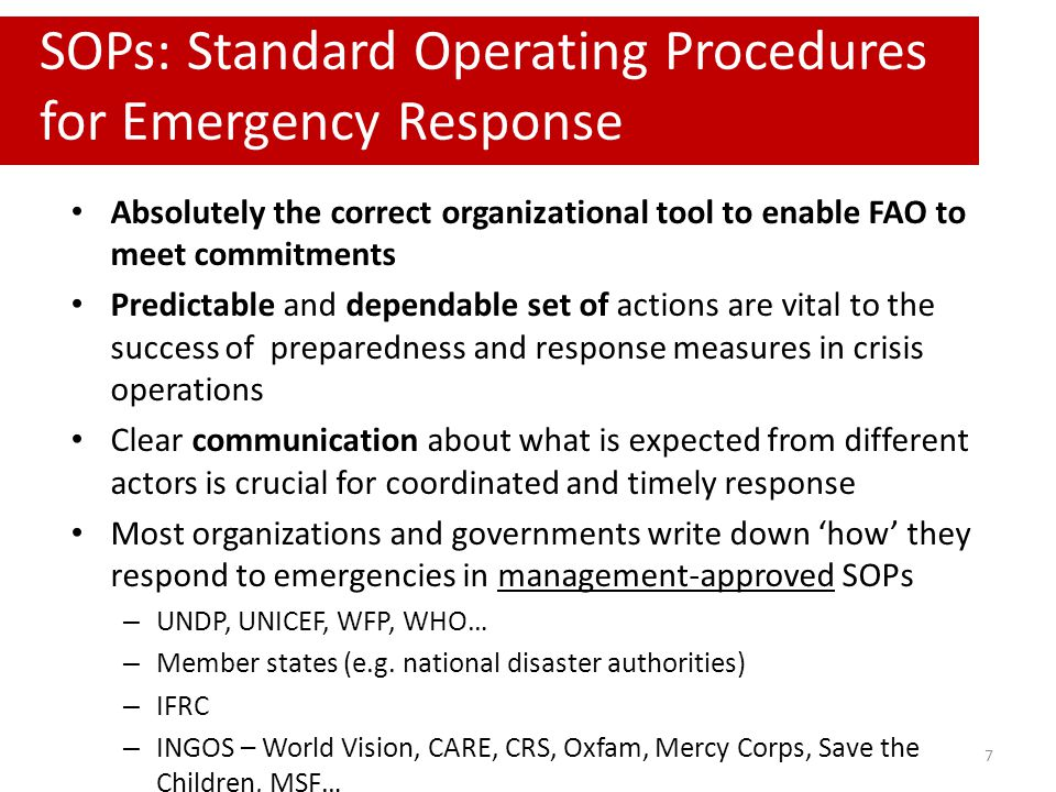 Absolutely the correct organizational tool to enable FAO to meet commitments Predictable and dependable set of actions are vital to the success of preparedness and response measures in crisis operations Clear communication about what is expected from different actors is crucial for coordinated and timely response Most organizations and governments write down 'how' they respond to emergencies in management-approved SOPs – UNDP, UNICEF, WFP, WHO… – Member states (e.g.