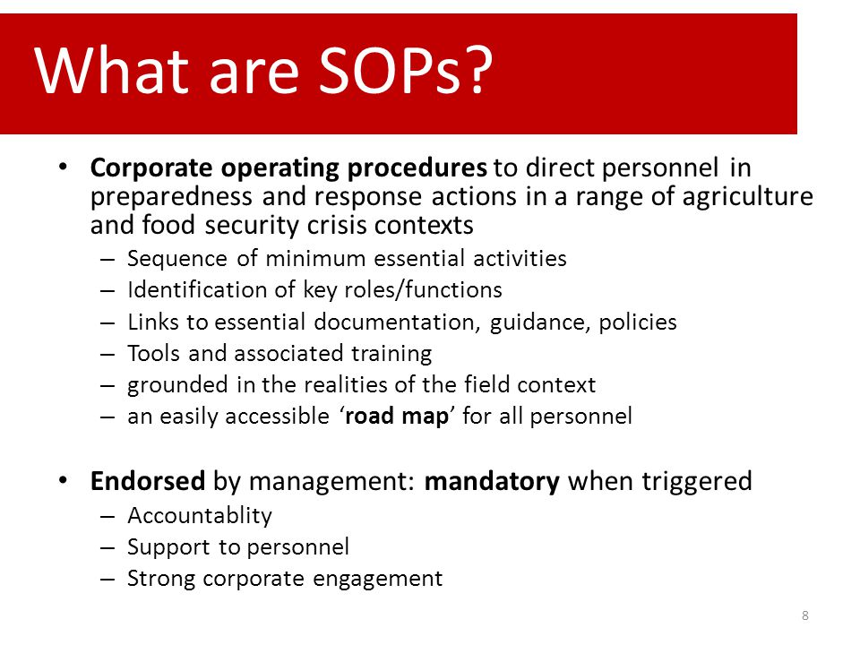 8 Corporate operating procedures to direct personnel in preparedness and response actions in a range of agriculture and food security crisis contexts – Sequence of minimum essential activities – Identification of key roles/functions – Links to essential documentation, guidance, policies – Tools and associated training – grounded in the realities of the field context – an easily accessible 'road map' for all personnel Endorsed by management: mandatory when triggered – Accountablity – Support to personnel – Strong corporate engagement What are SOPs?