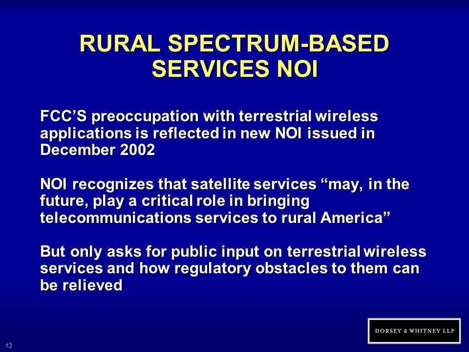 13 RURAL SPECTRUM-BASED SERVICES NOI FCC'S preoccupation with terrestrial wireless applications is reflected in new NOI issued in December 2002 NOI re