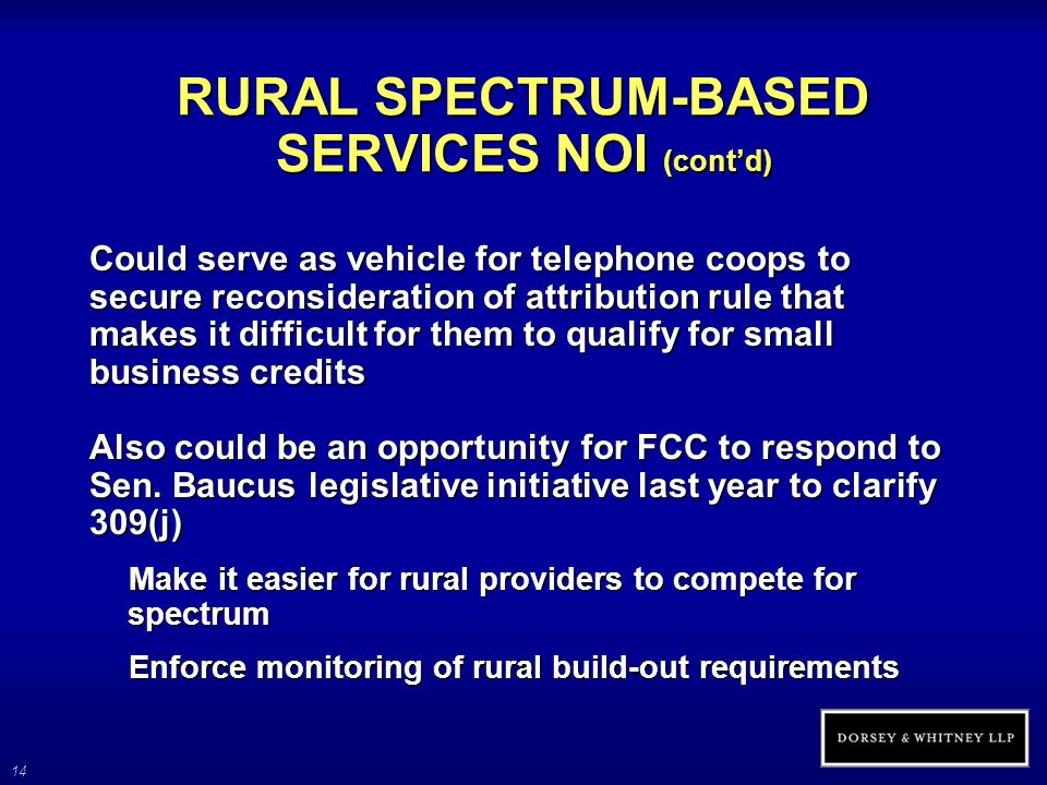 14 RURAL SPECTRUM-BASED SERVICES NOI (cont'd) Could serve as vehicle for telephone coops to secure reconsideration of attribution rule that makes it difficult for them to qualify for small business credits Also could be an opportunity for FCC to respond to Sen.