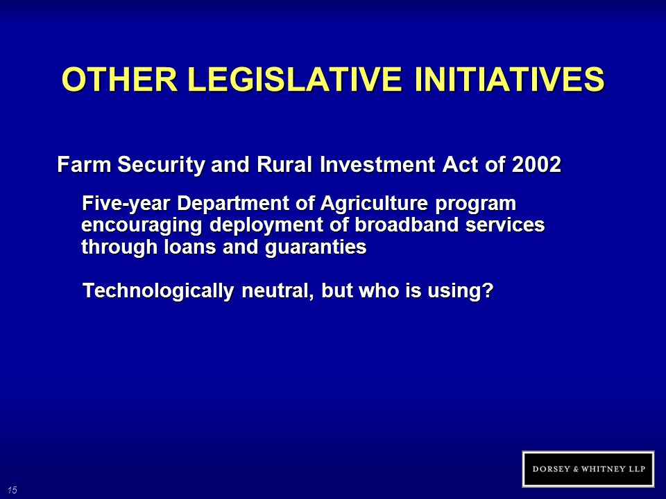 15 OTHER LEGISLATIVE INITIATIVES Farm Security and Rural Investment Act of 2002 Five-year Department of Agriculture program encouraging deployment of broadband services through loans and guaranties Technologically neutral, but who is using