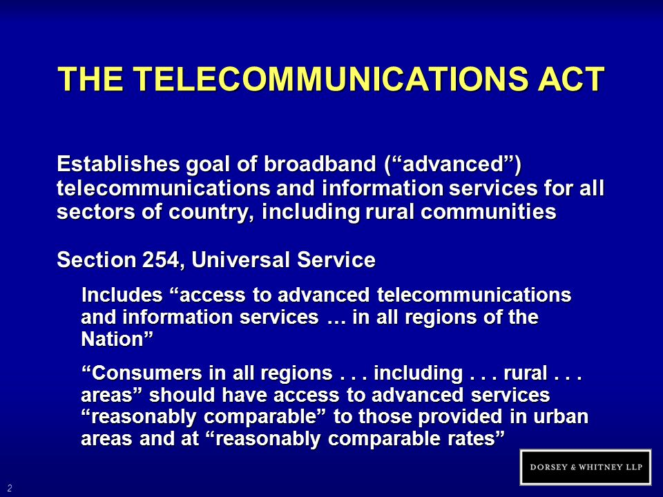 3 THE TELECOMMUNICATIONS ACT (cont'd) Section 706, Advanced Telecommunications Incentives The FCC and each state PUC shall encourage the deployment on a reasonable and timely basis of advanced telecommunications capability to all Americans Defined, without regard to any transmission media or technology, as high-speed, switched, broadband telecommunications capability that enables users to originate and receive high-quality voice, data, graphics and video telecommunications