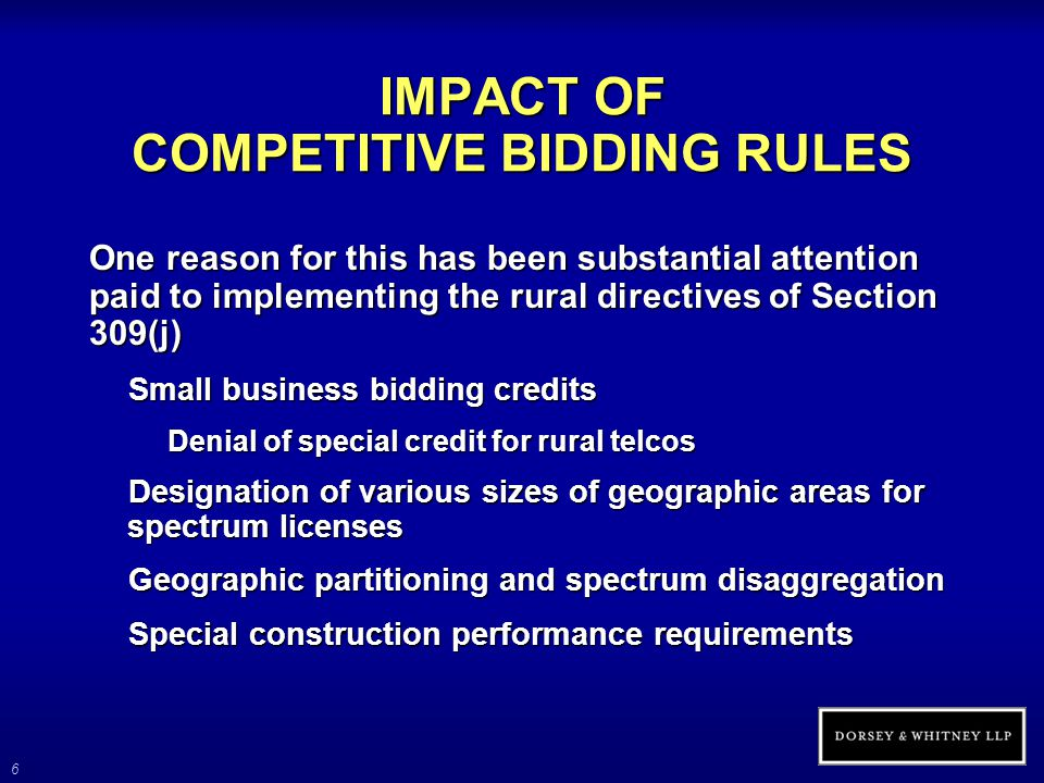 6 IMPACT OF COMPETITIVE BIDDING RULES One reason for this has been substantial attention paid to implementing the rural directives of Section 309(j) Small business bidding credits Denial of special credit for rural telcos Designation of various sizes of geographic areas for spectrum licenses Geographic partitioning and spectrum disaggregation Special construction performance requirements