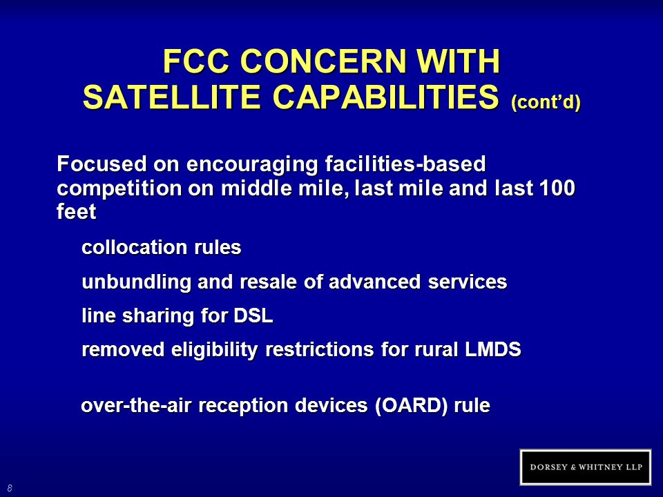 8 FCC CONCERN WITH SATELLITE CAPABILITIES (cont'd) Focused on encouraging facilities-based competition on middle mile, last mile and last 100 feet collocation rules unbundling and resale of advanced services line sharing for DSL removed eligibility restrictions for rural LMDS over-the-air reception devices (OARD) rule