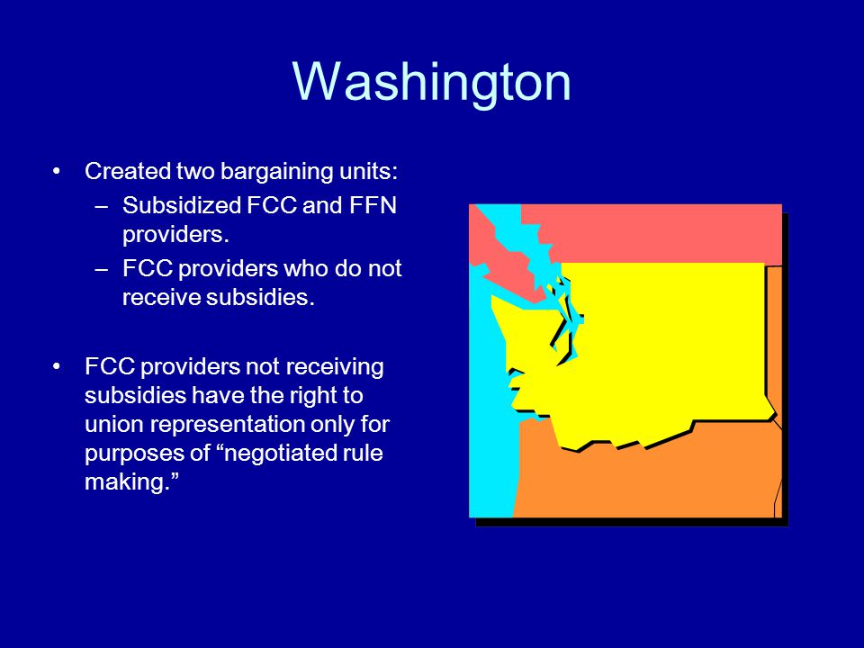 Washington Created two bargaining units: –Subsidized FCC and FFN providers.