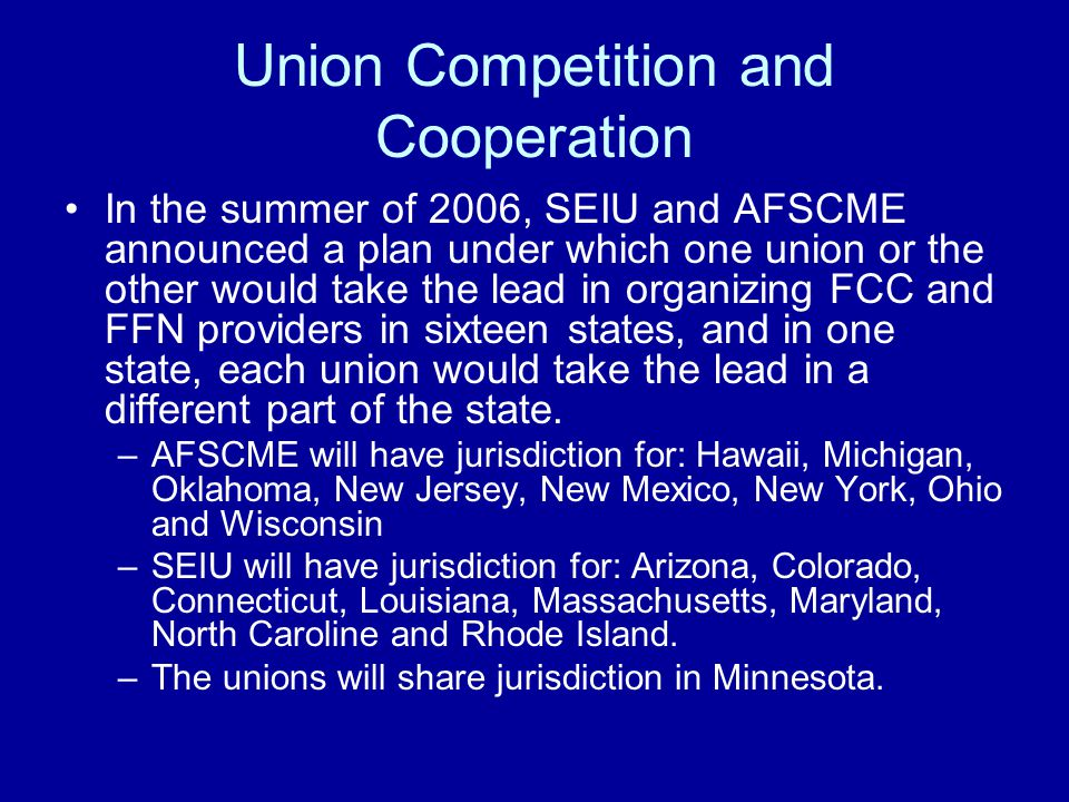 Union Competition and Cooperation In the summer of 2006, SEIU and AFSCME announced a plan under which one union or the other would take the lead in organizing FCC and FFN providers in sixteen states, and in one state, each union would take the lead in a different part of the state.
