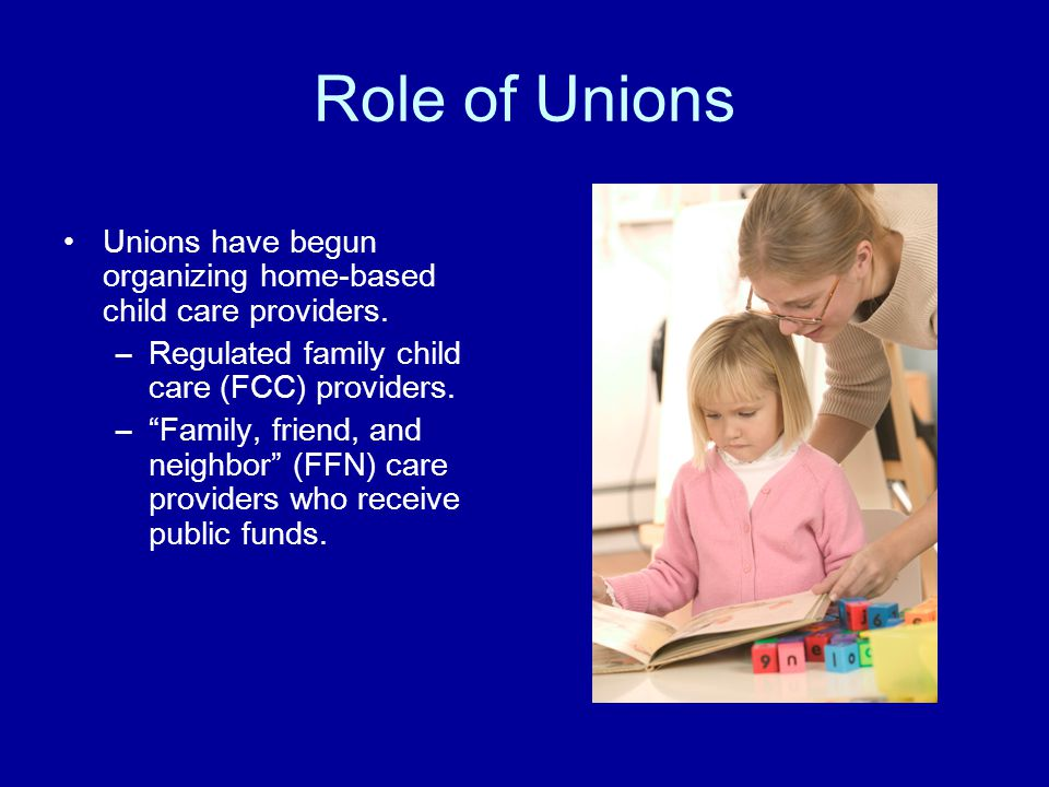 Role of Unions Unions have begun organizing home-based child care providers.