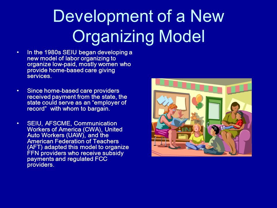 Development of a New Organizing Model In the 1980s SEIU began developing a new model of labor organizing to organize low-paid, mostly women who provide home-based care giving services.