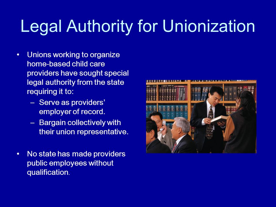 Legal Authority for Unionization Unions working to organize home-based child care providers have sought special legal authority from the state requiring it to: –Serve as providers' employer of record.