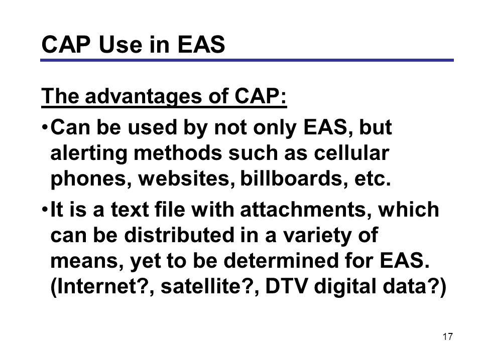 17 The advantages of CAP: Can be used by not only EAS, but alerting methods such as cellular phones, websites, billboards, etc.