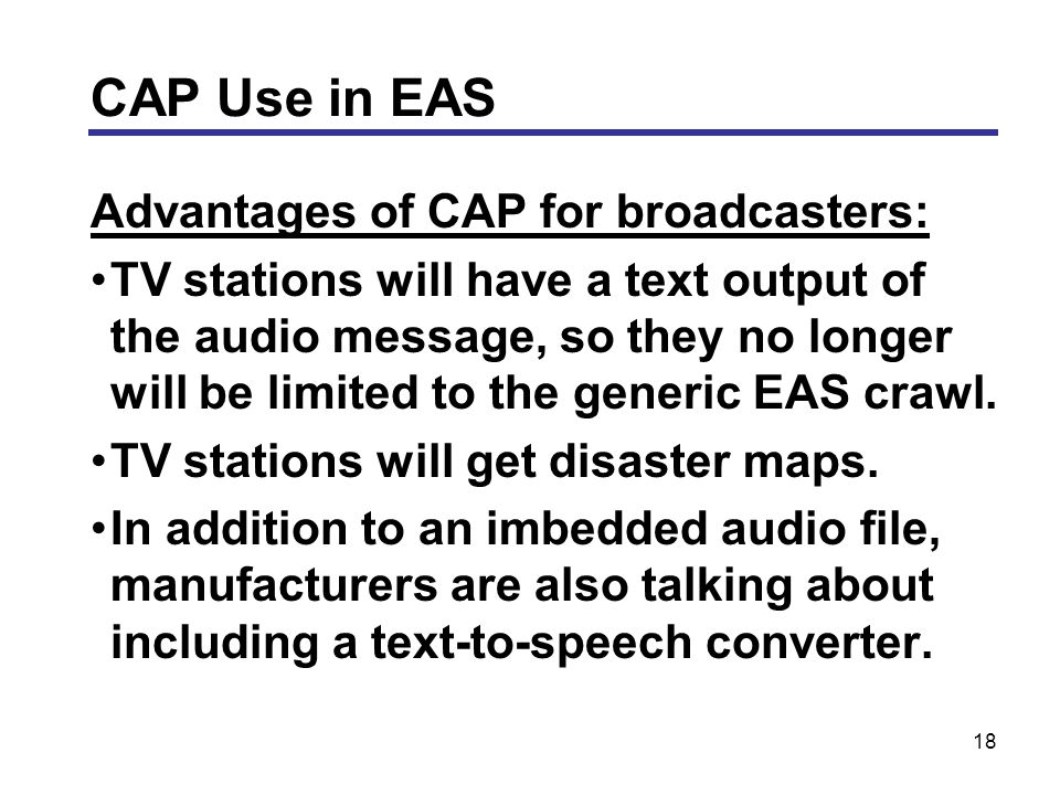 18 Advantages of CAP for broadcasters: TV stations will have a text output of the audio message, so they no longer will be limited to the generic EAS crawl.