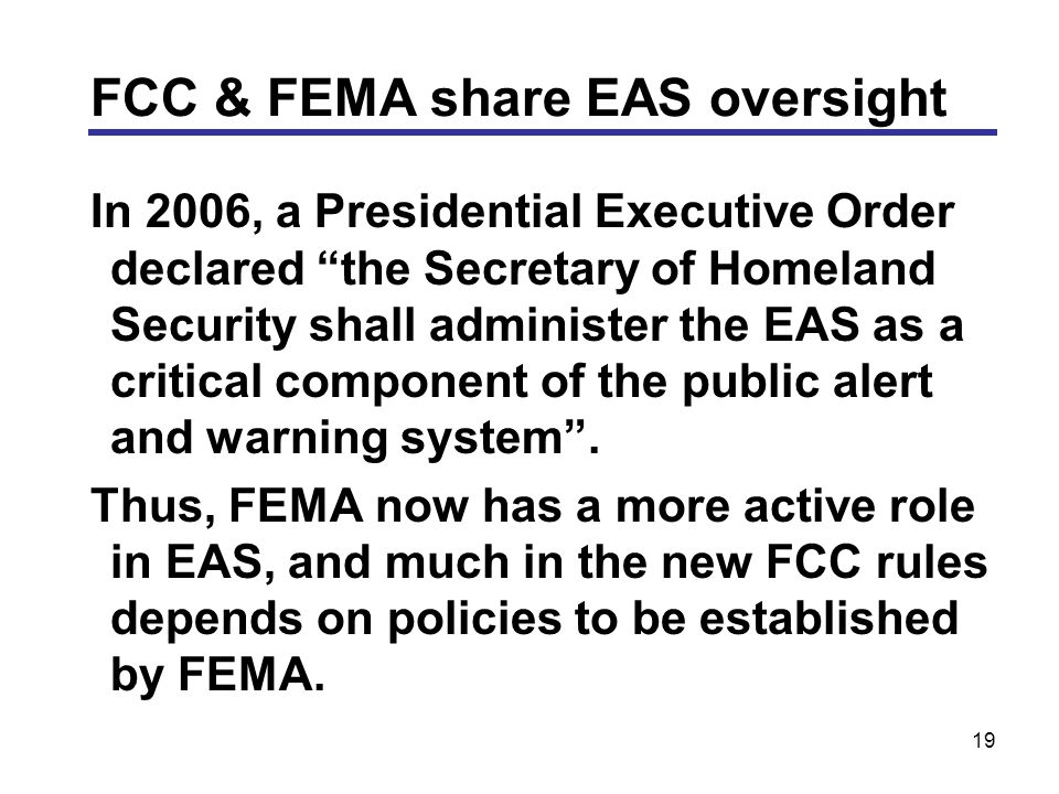 19 In 2006, a Presidential Executive Order declared the Secretary of Homeland Security shall administer the EAS as a critical component of the public alert and warning system .