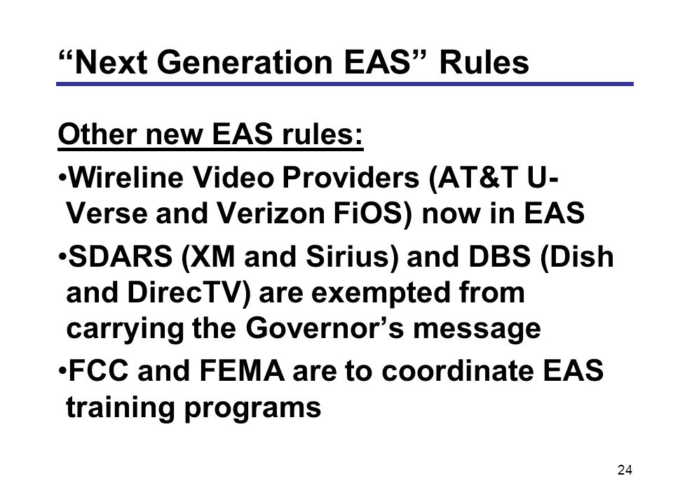 24 Other new EAS rules: Wireline Video Providers (AT&T U- Verse and Verizon FiOS) now in EAS SDARS (XM and Sirius) and DBS (Dish and DirecTV) are exempted from carrying the Governor's message FCC and FEMA are to coordinate EAS training programs Next Generation EAS Rules
