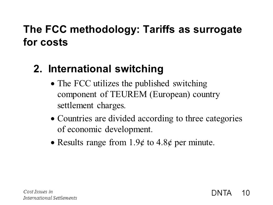 Cost Issues in International Settlements DNTA 10 The FCC methodology: Tariffs as surrogate for costs 2.