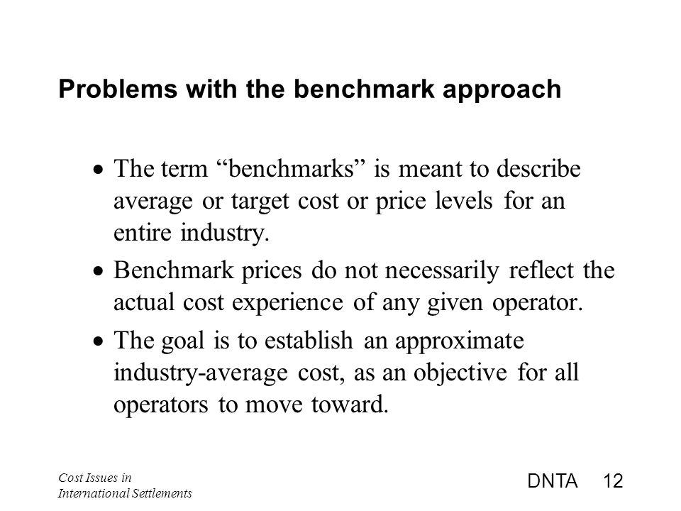 Cost Issues in International Settlements DNTA 12 Problems with the benchmark approach  The term benchmarks is meant to describe average or target cost or price levels for an entire industry.