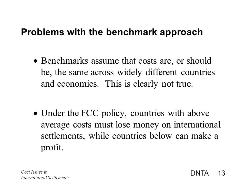 Cost Issues in International Settlements DNTA 13 Problems with the benchmark approach  Benchmarks assume that costs are, or should be, the same across widely different countries and economies.