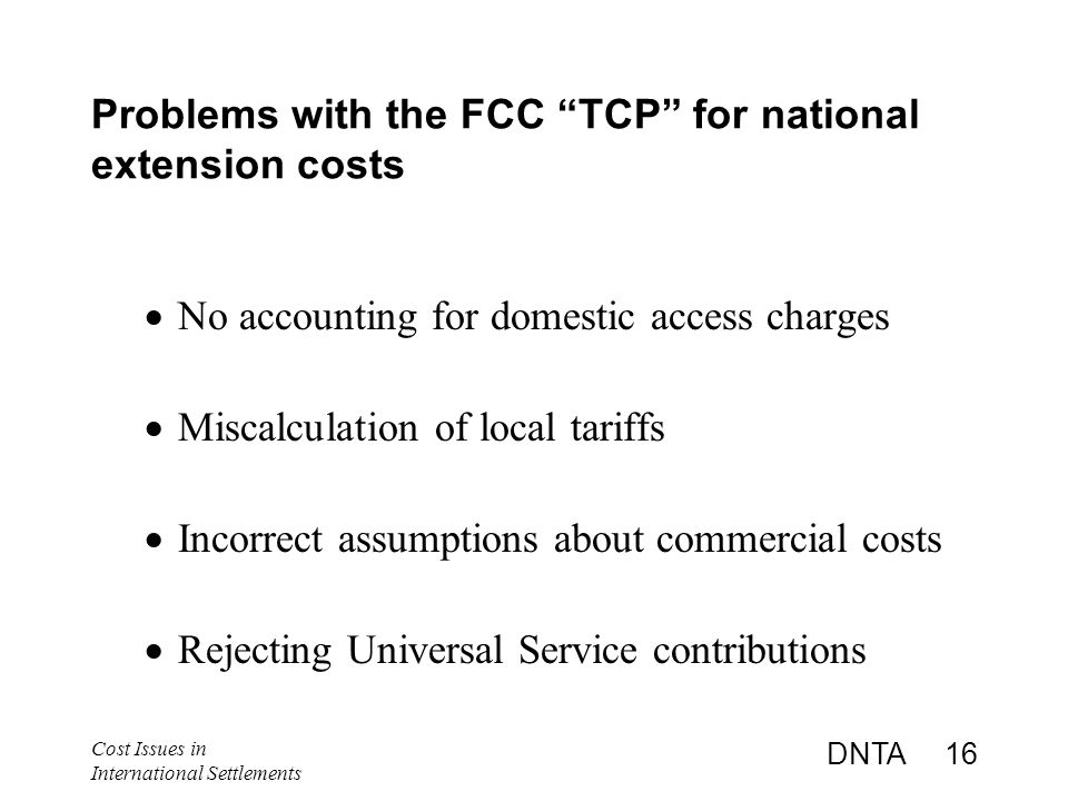 Cost Issues in International Settlements DNTA 16 Problems with the FCC TCP for national extension costs  No accounting for domestic access charges  Miscalculation of local tariffs  Incorrect assumptions about commercial costs  Rejecting Universal Service contributions
