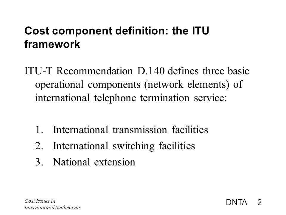 Cost Issues in International Settlements DNTA 2 Cost component definition: the ITU framework ITU-T Recommendation D.140 defines three basic operational components (network elements) of international telephone termination service: 1.International transmission facilities 2.International switching facilities 3.National extension