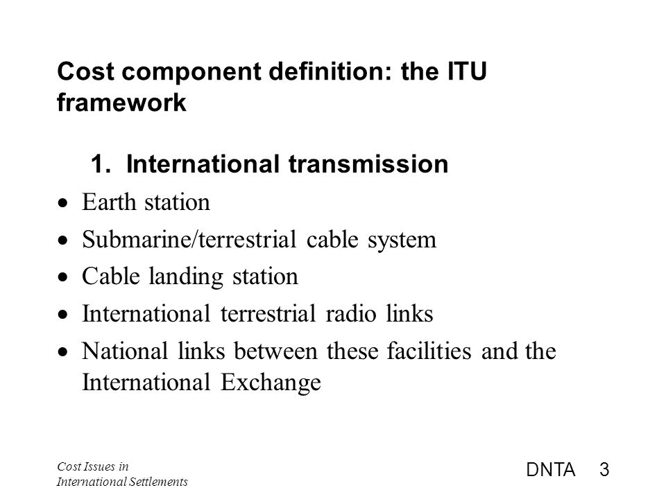 Cost Issues in International Settlements DNTA 3 Cost component definition: the ITU framework 1.