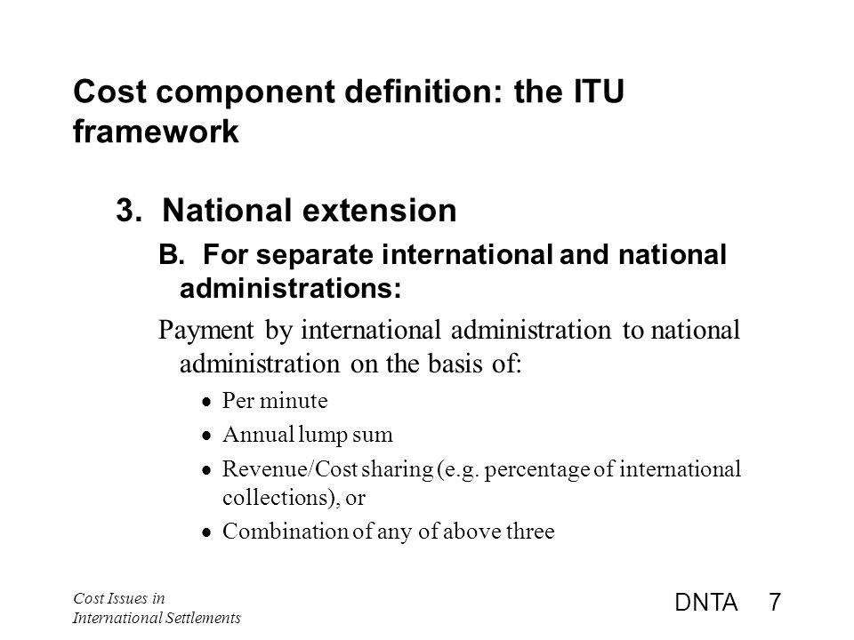 Cost Issues in International Settlements DNTA 7 Cost component definition: the ITU framework 3.