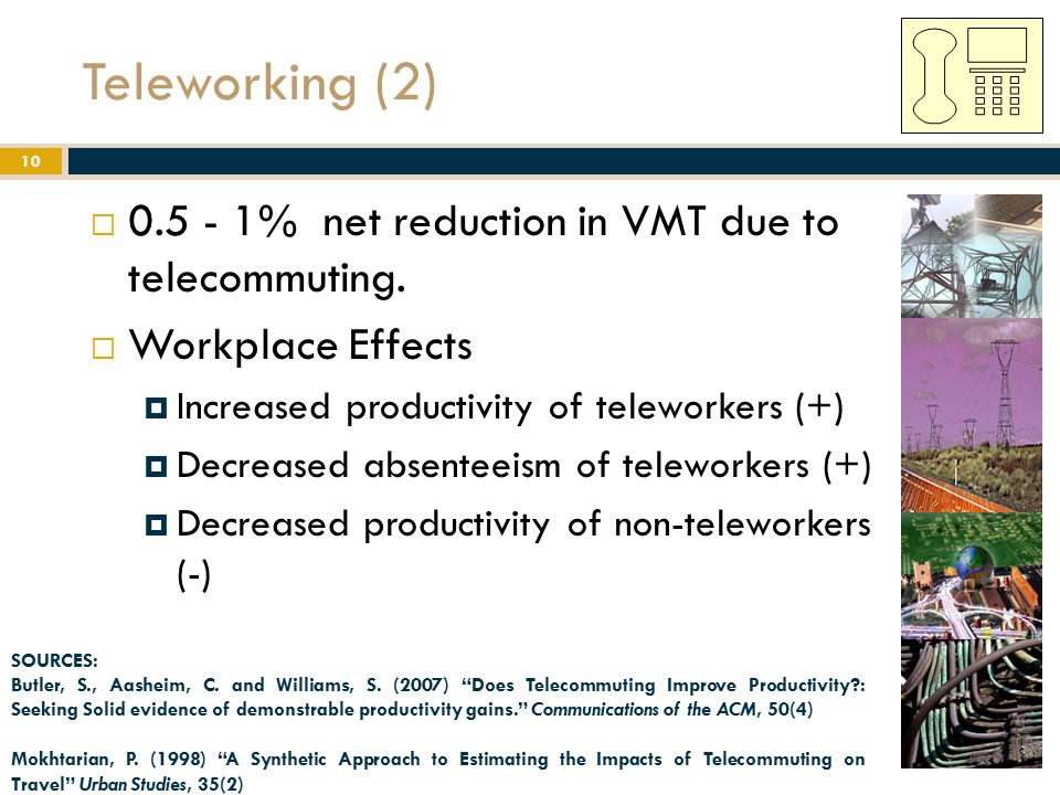 Teleworking (2)  0.5 - 1% net reduction in VMT due to telecommuting.  Workplace Effects  Increased productivity of teleworkers (+)  Decreased abse