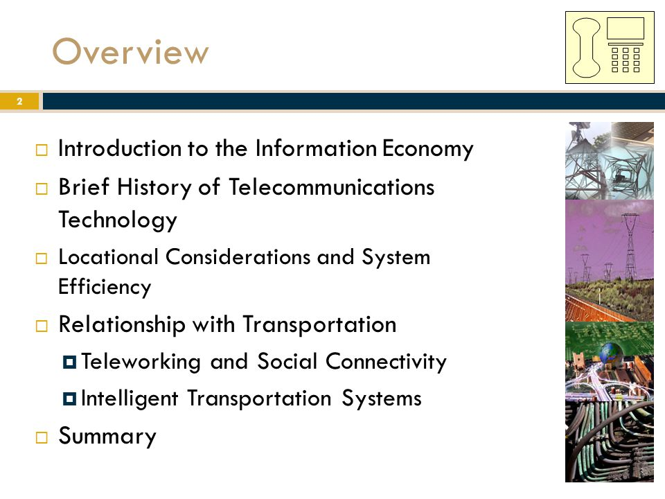 Overview  Introduction to the Information Economy  Brief History of Telecommunications Technology  Locational Considerations and System Efficiency