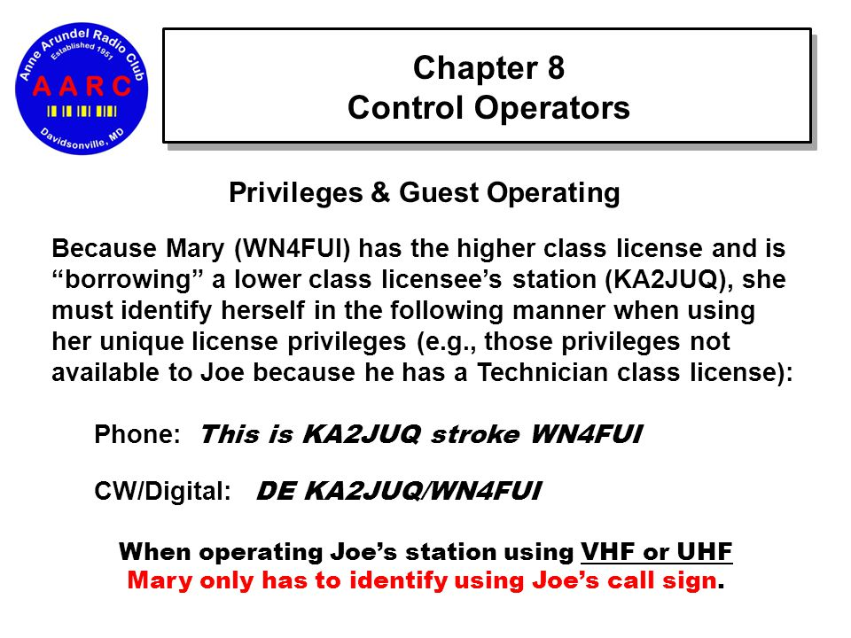 Chapter 8 Control Operators Privileges & Guest Operating Because Mary (WN4FUI) has the higher class license and is borrowing a lower class licensee's station (KA2JUQ), she must identify herself in the following manner when using her unique license privileges (e.g., those privileges not available to Joe because he has a Technician class license): Phone: This is KA2JUQ stroke WN4FUI CW/Digital: DE KA2JUQ/WN4FUI When operating Joe's station using VHF or UHF Mary only has to identify using Joe's call sign.